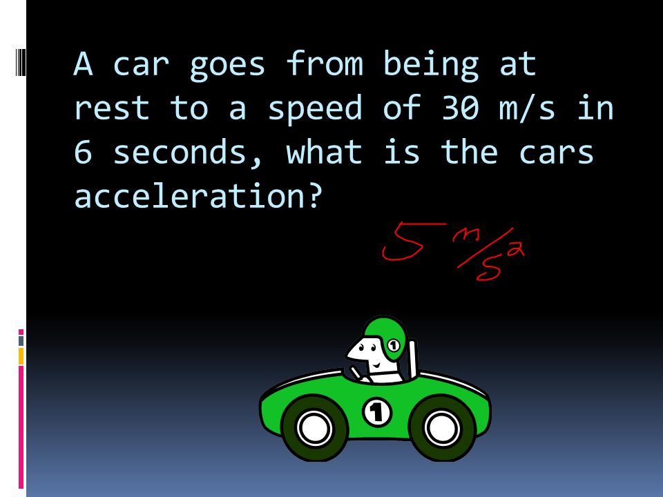 A car goes from being at rest to a speed of 30 m/s in 6 seconds, what is the cars acceleration