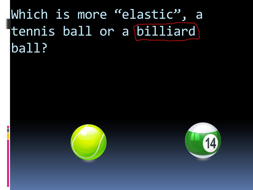 Which is more elastic , a tennis ball or a billiard ball