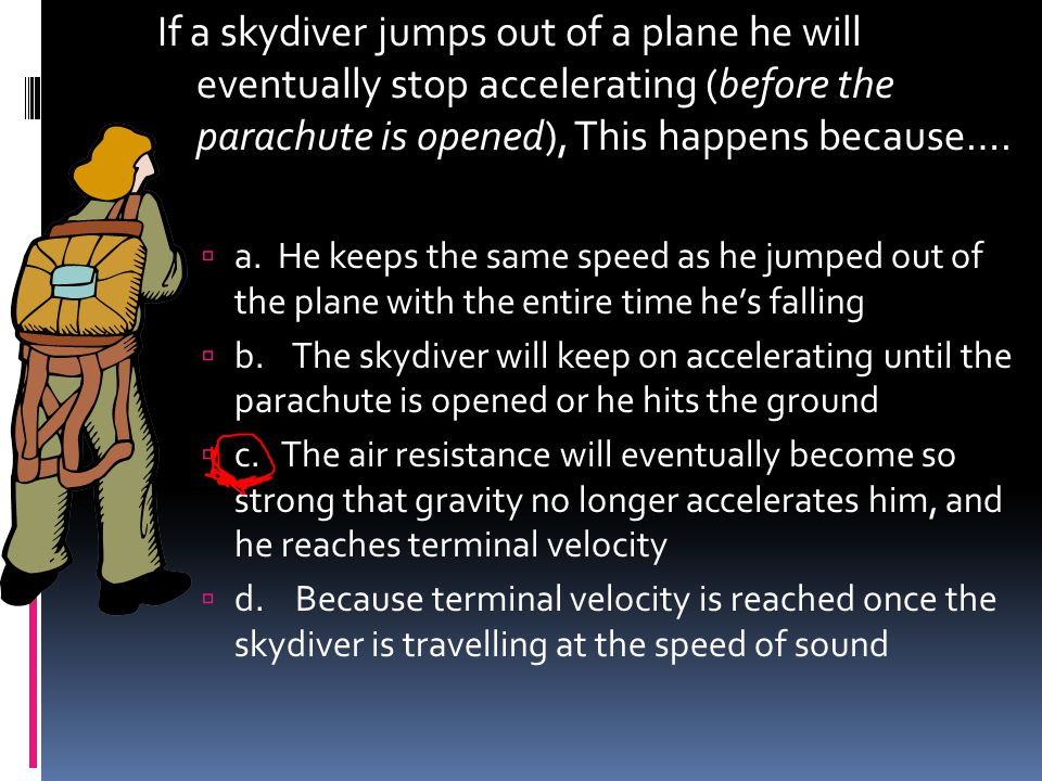 If a skydiver jumps out of a plane he will eventually stop accelerating (before the parachute is opened), This happens because….