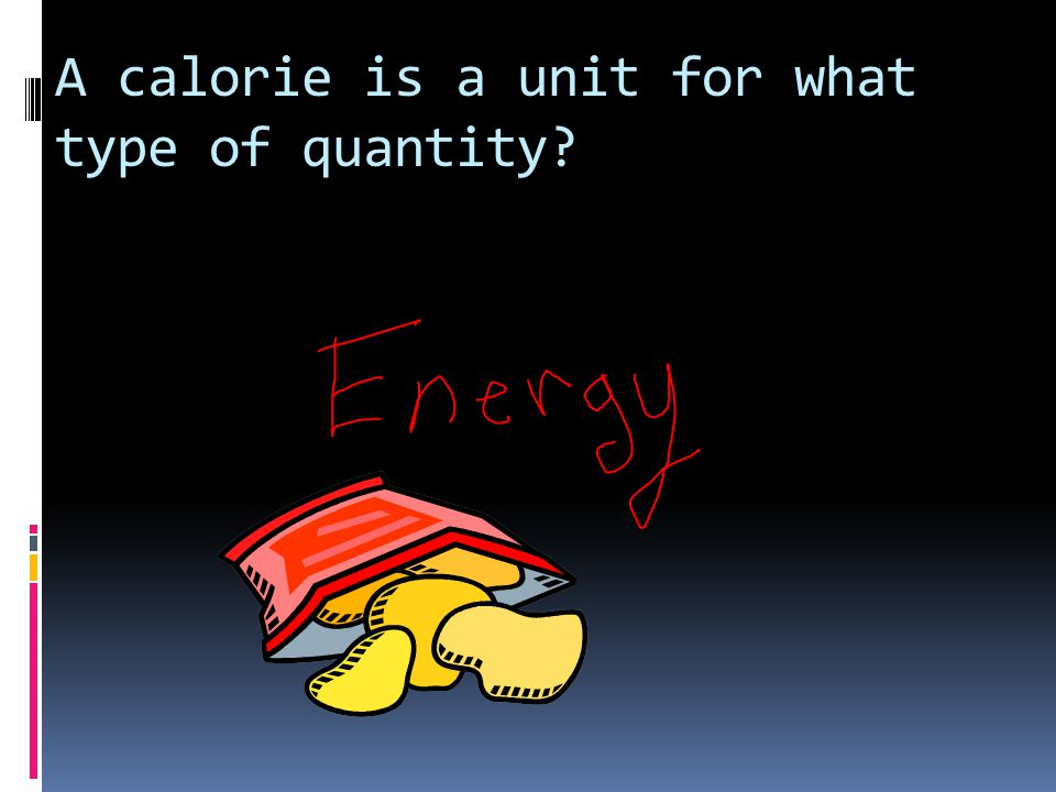 A calorie is a unit for what type of quantity