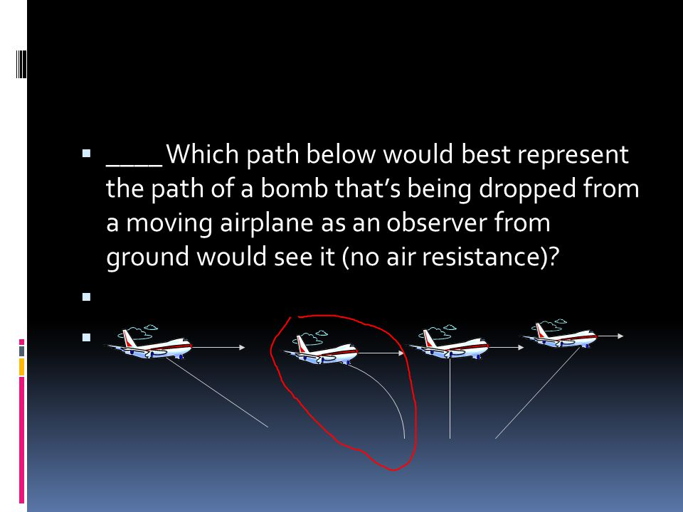 ____ Which path below would best represent the path of a bomb that's being dropped from a moving airplane as an observer from ground would see it (no air resistance)