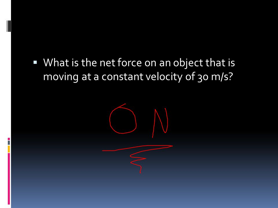 What is the net force on an object that is moving at a constant velocity of 30 m/s