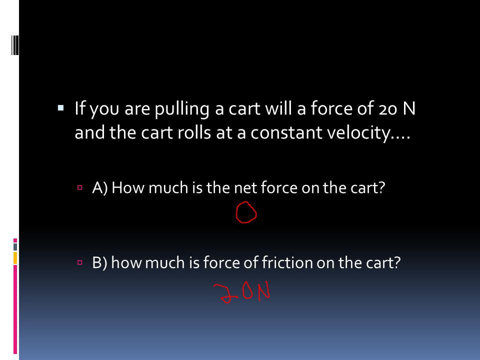 If you are pulling a cart will a force of 20 N and the cart rolls at a constant velocity….