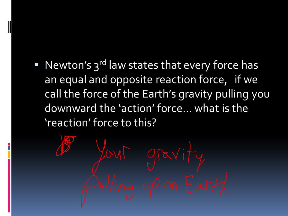 Newton's 3rd law states that every force has an equal and opposite reaction force, if we call the force of the Earth's gravity pulling you downward the 'action' force… what is the 'reaction' force to this