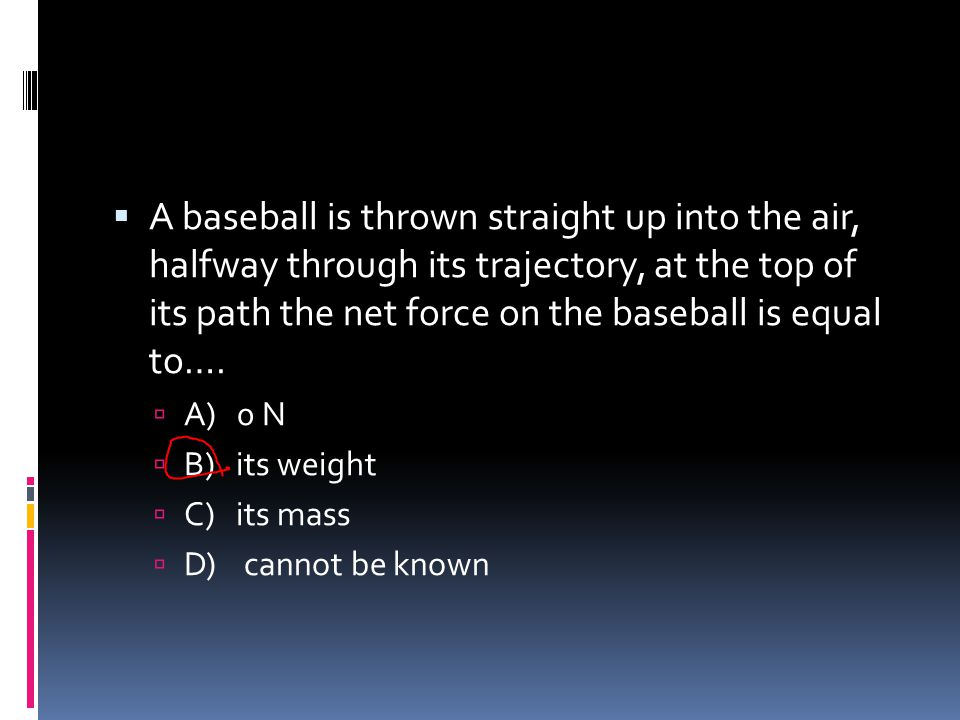 A baseball is thrown straight up into the air, halfway through its trajectory, at the top of its path the net force on the baseball is equal to….