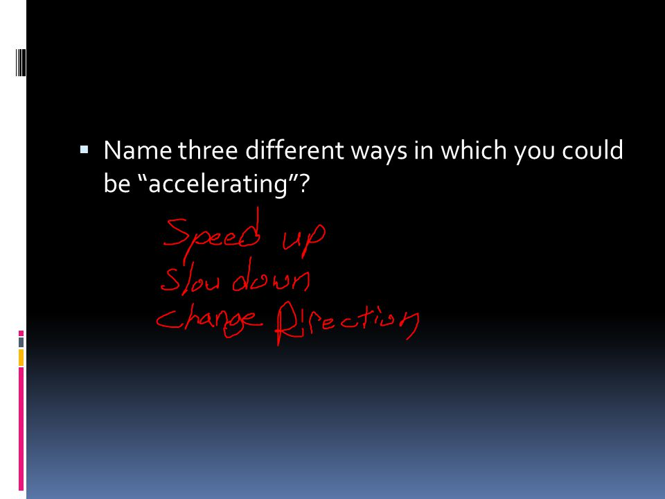 Name three different ways in which you could be accelerating