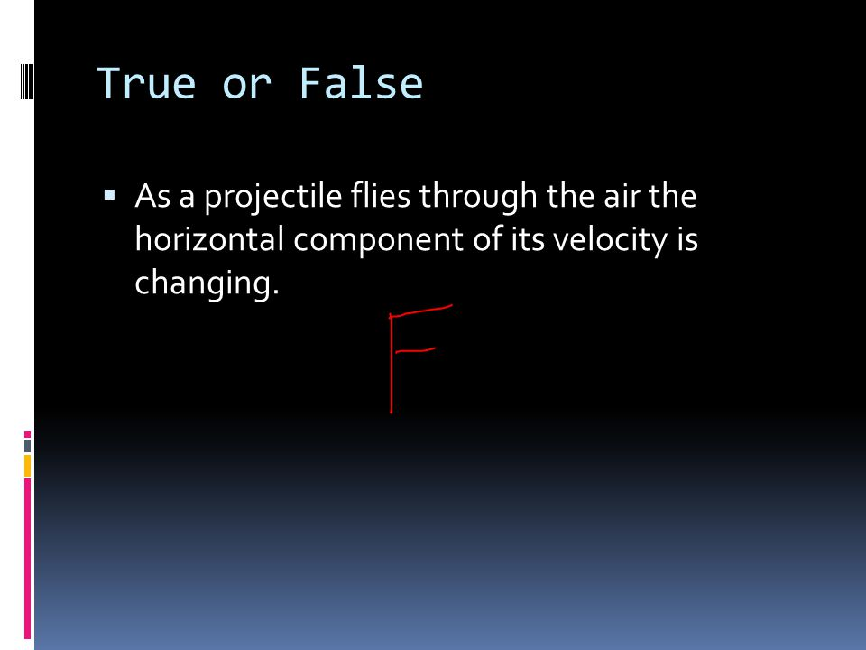 True or False As a projectile flies through the air the horizontal component of its velocity is changing.
