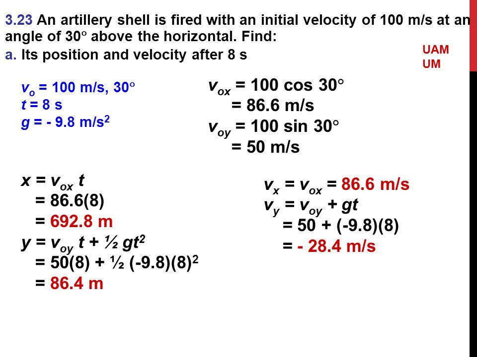 vox = 100 cos 30 = 86.6 m/s voy = 100 sin 30 = 50 m/s x = vox t