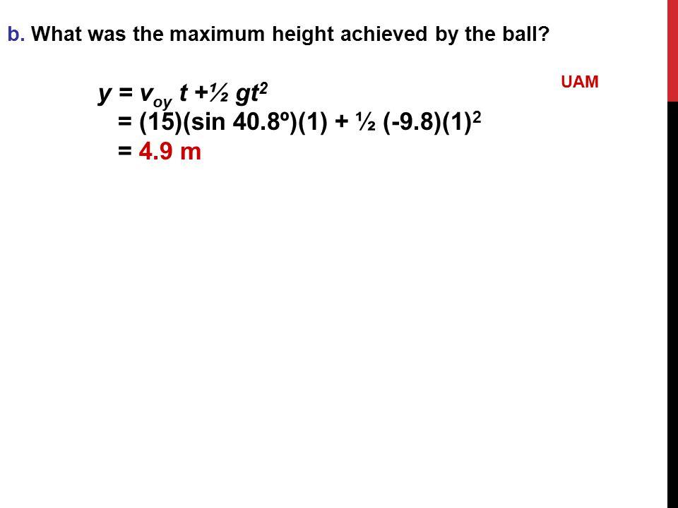 y = voy t +½ gt2 = (15)(sin 40.8º)(1) + ½ (-9.8)(1)2 = 4.9 m