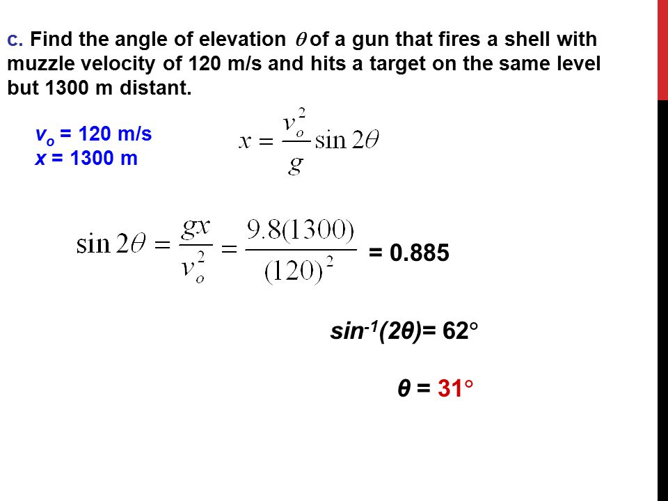 c. Find the angle of elevation  of a gun that fires a shell with muzzle velocity of 120 m/s and hits a target on the same level