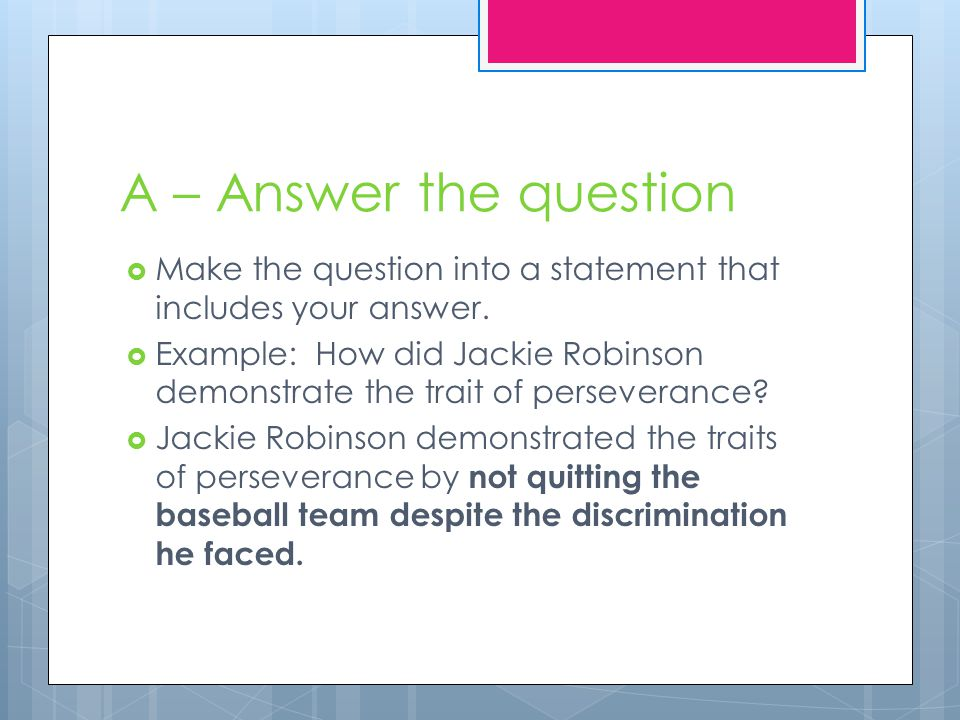 A – Answer the question Make the question into a statement that includes your answer.