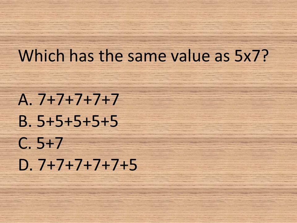 Which has the same value as 5x7. A. 7+7+7+7+7 B. 5+5+5+5+5 C. 5+7 D