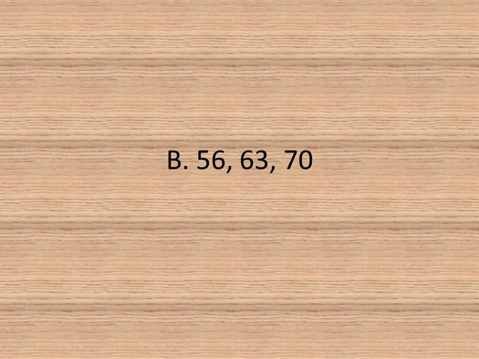 B. 56, 63, 70