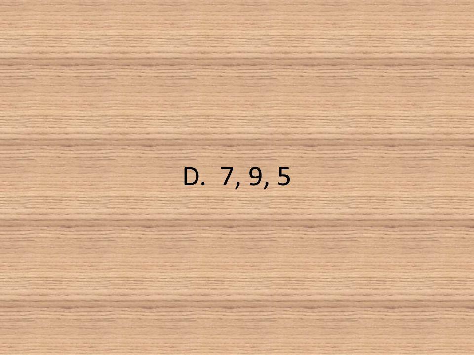 D. 7, 9, 5