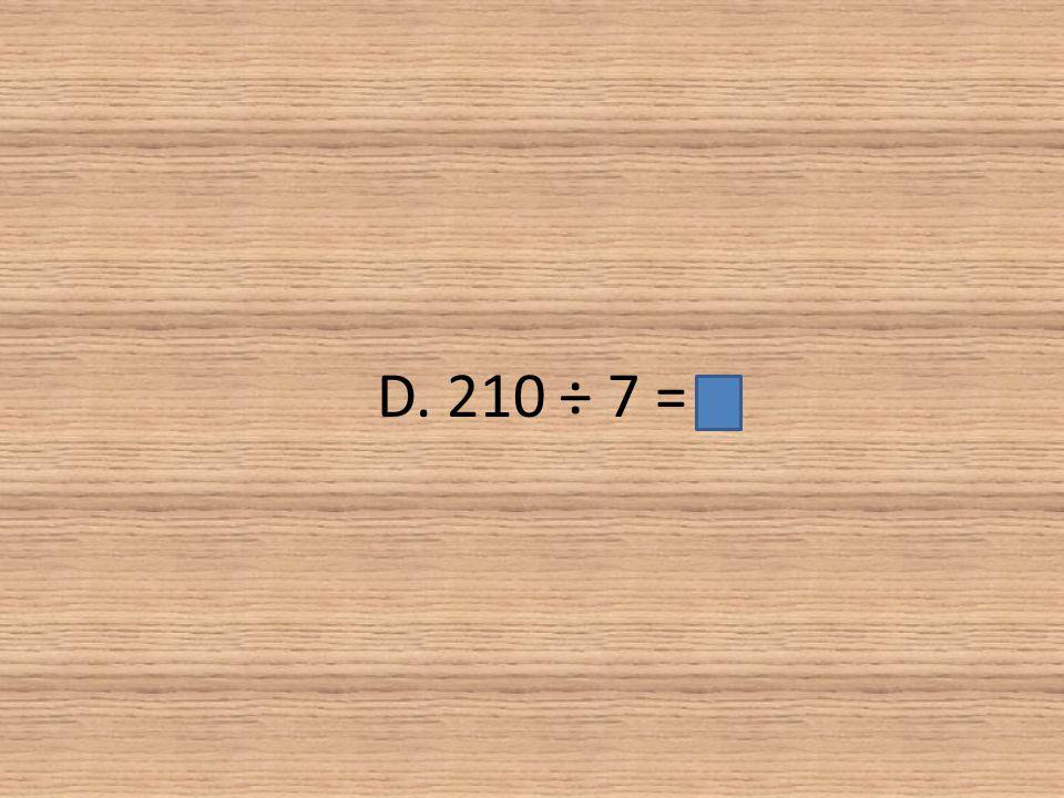 D. 210 ÷ 7 =