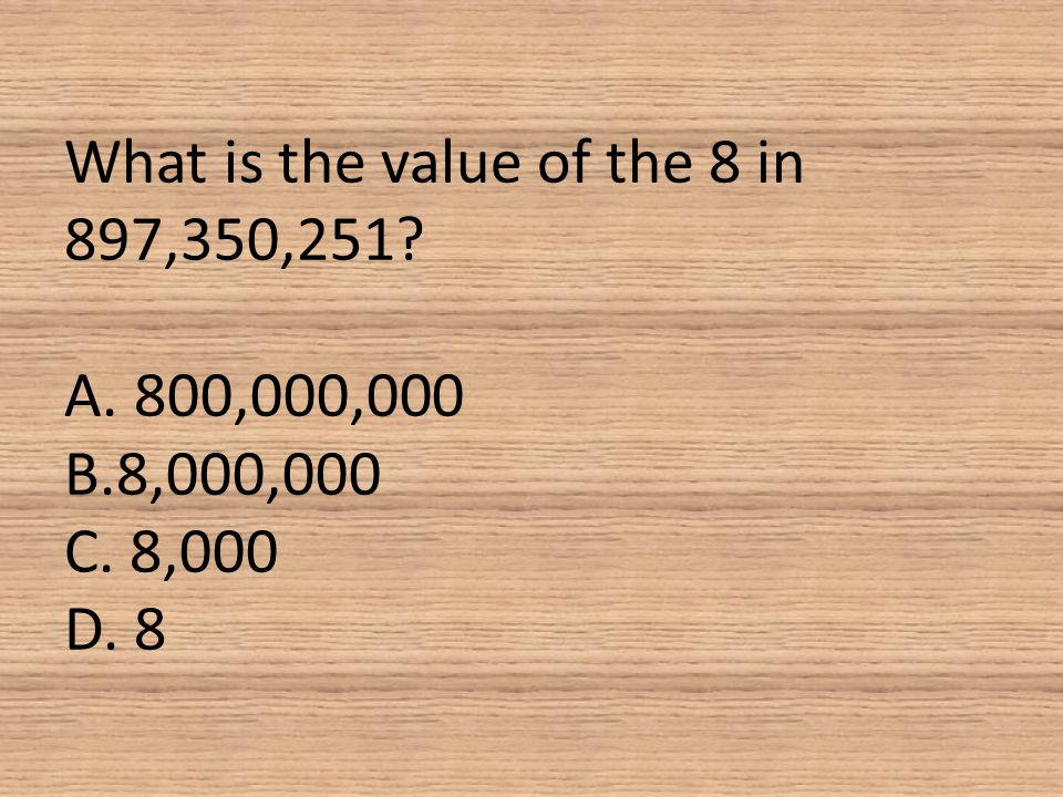 What is the value of the 8 in 897,350,251. A. 800,000,000 B