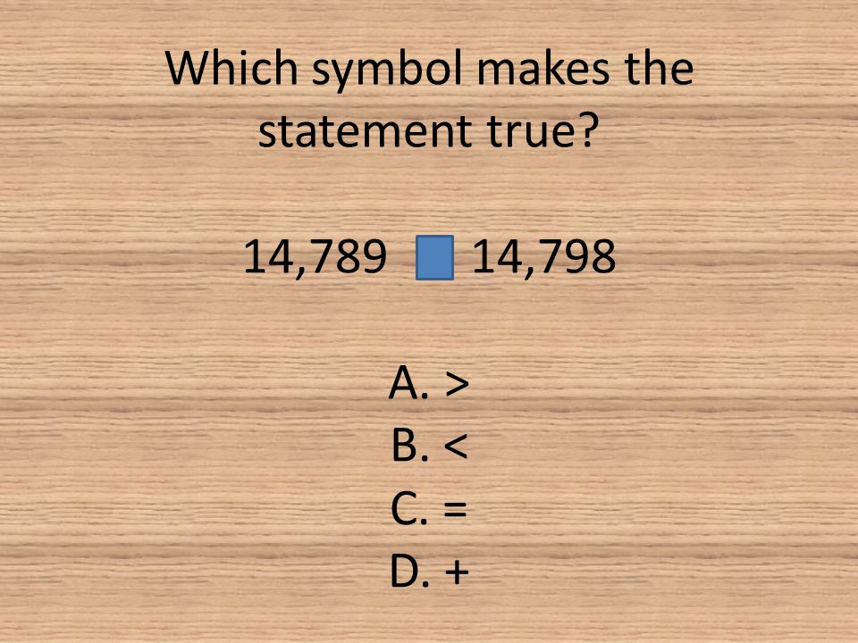 Which symbol makes the statement true. 14,789 14,798 A. > B. < C