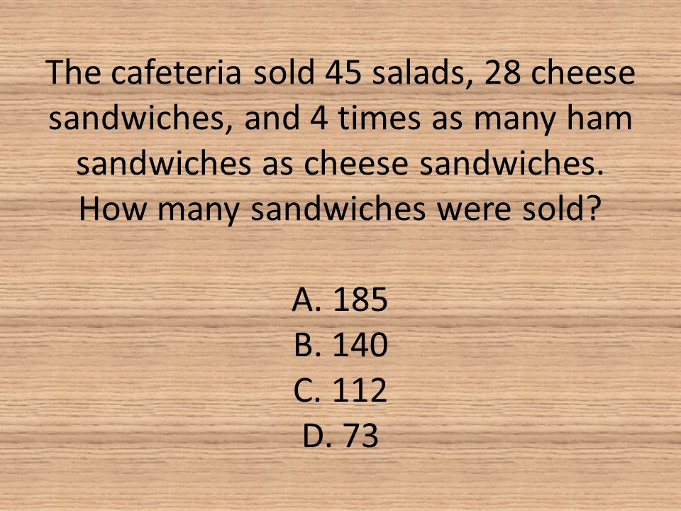 The cafeteria sold 45 salads, 28 cheese sandwiches, and 4 times as many ham sandwiches as cheese sandwiches.