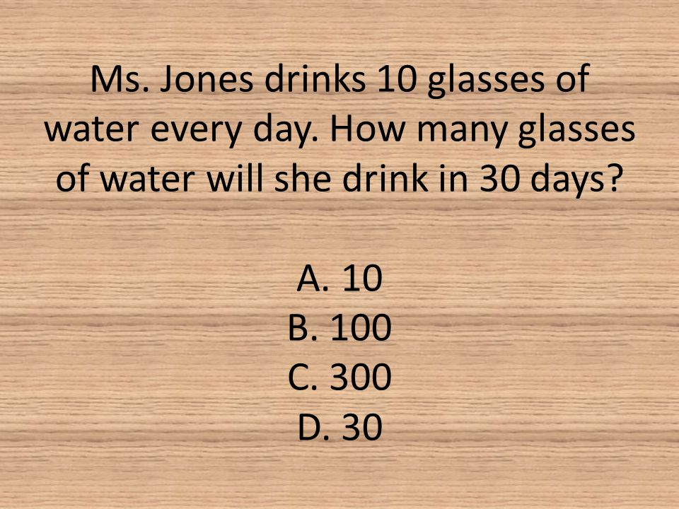 Ms. Jones drinks 10 glasses of water every day