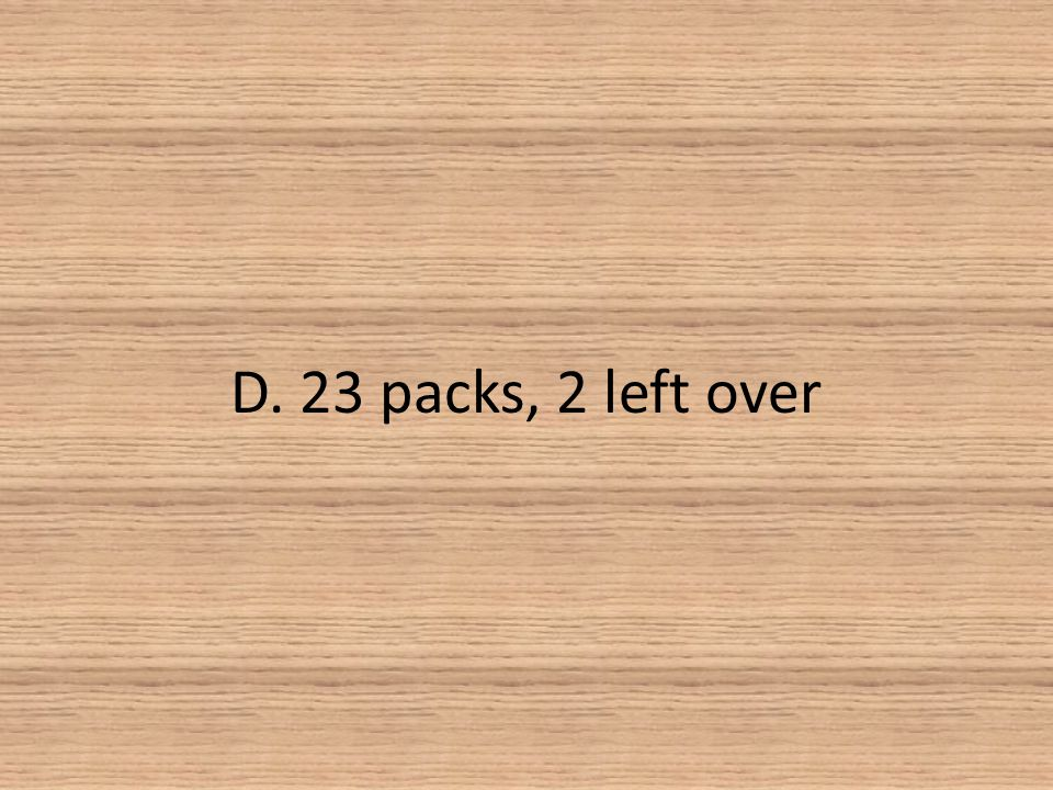 D. 23 packs, 2 left over
