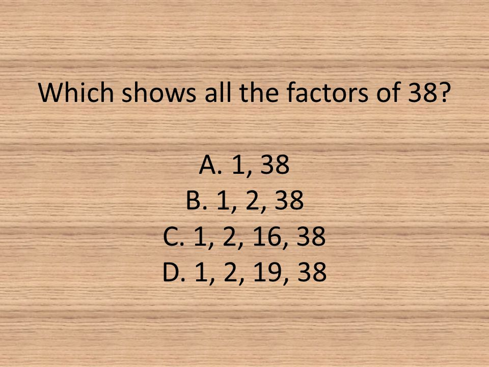 Which shows all the factors of 38. A. 1, 38 B. 1, 2, 38 C