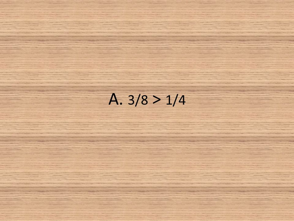 A. 3/8 > 1/4