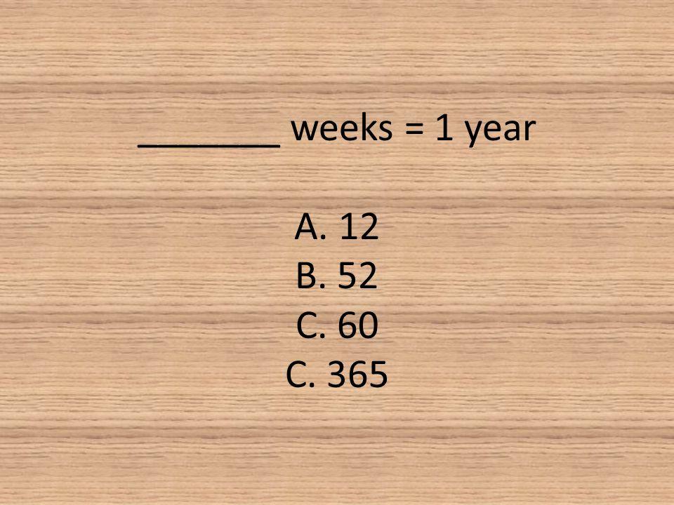 _______ weeks = 1 year A. 12 B. 52 C. 60 C. 365