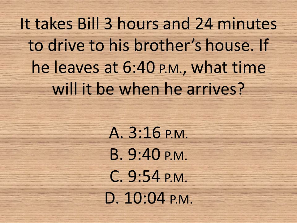 It takes Bill 3 hours and 24 minutes to drive to his brother's house