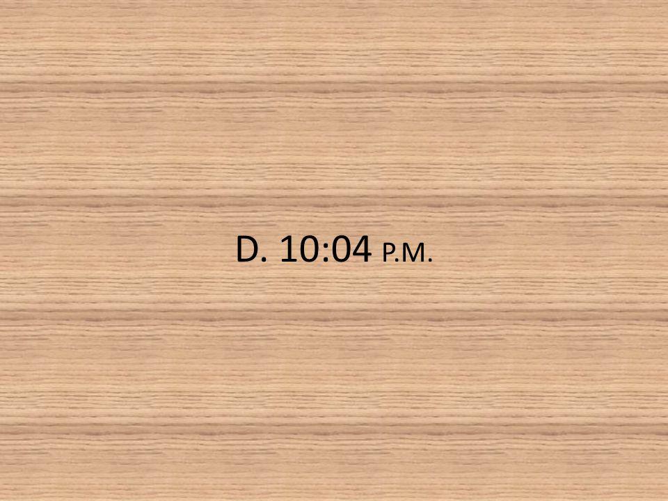D. 10:04 P.M.