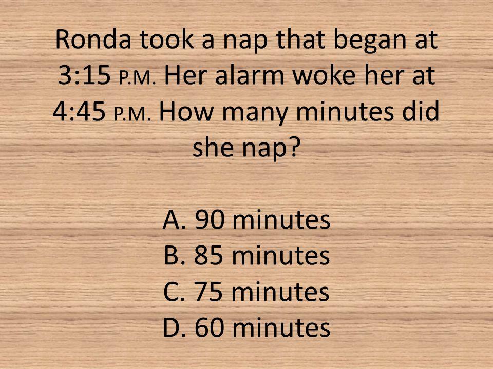Ronda took a nap that began at 3:15 P. M. Her alarm woke her at 4:45 P