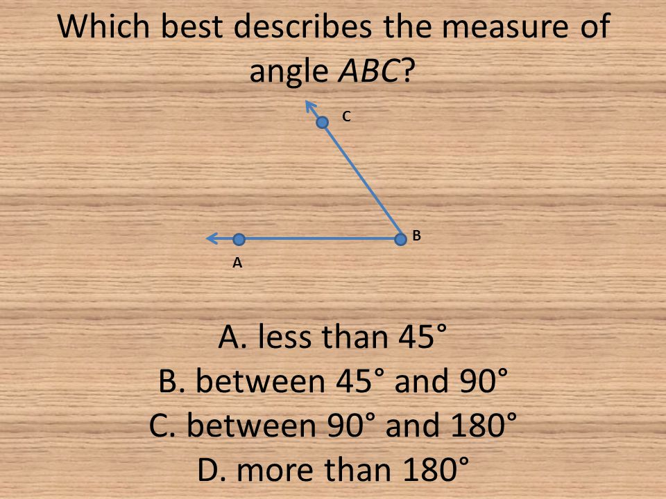 Which best describes the measure of angle ABC. A. less than 45° B