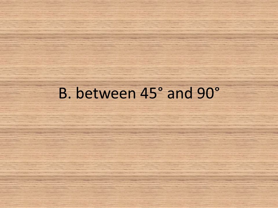 B. between 45° and 90°