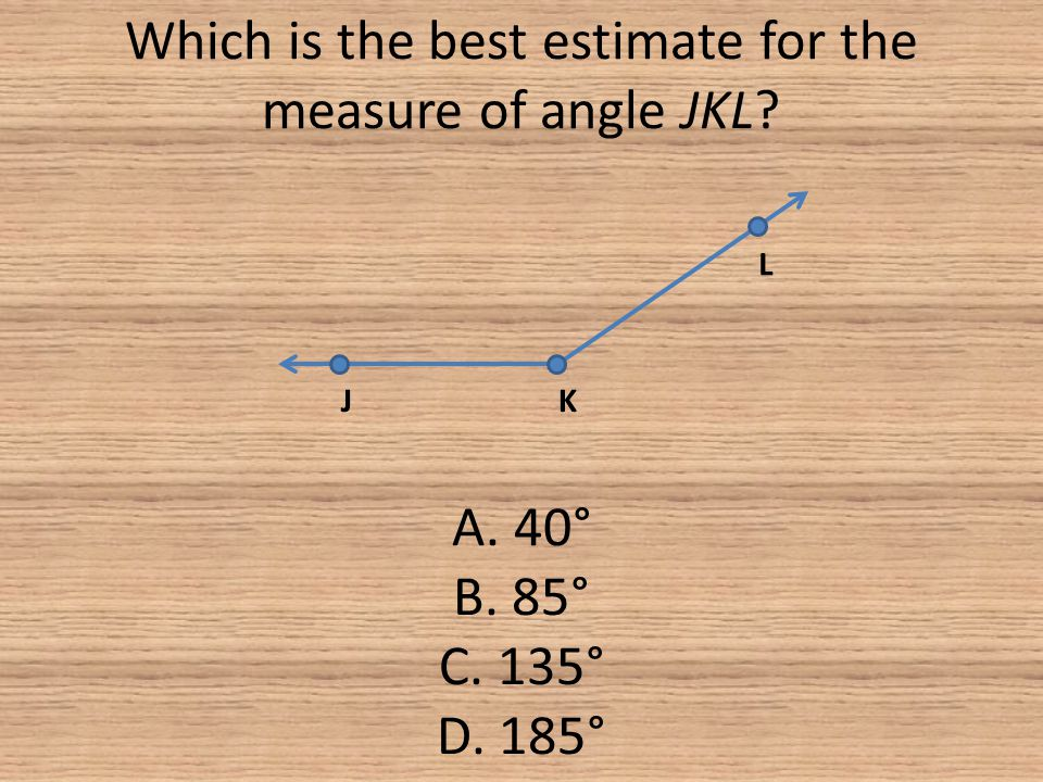 Which is the best estimate for the measure of angle JKL. A. 40° B