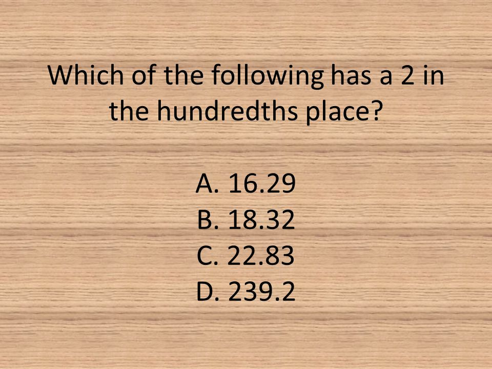 Which of the following has a 2 in the hundredths place A. 16.29 B. 18.32 C. 22.83 D. 239.2
