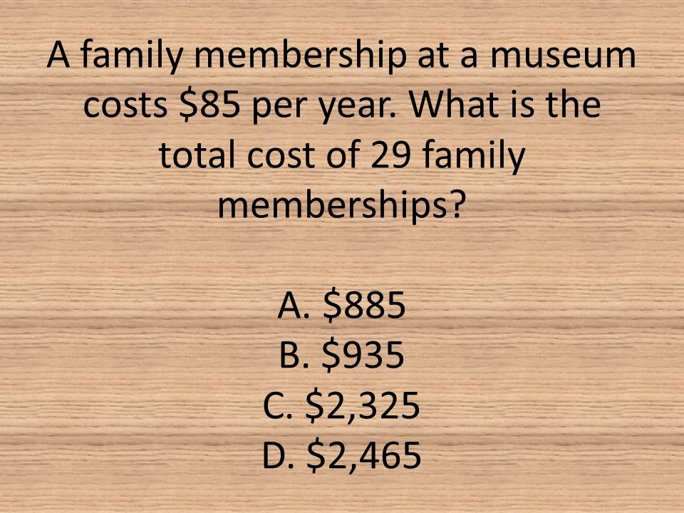 A family membership at a museum costs $85 per year