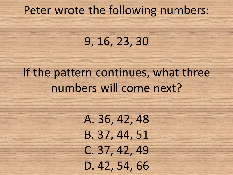 Peter wrote the following numbers: 9, 16, 23, 30 If the pattern continues, what three numbers will come next.