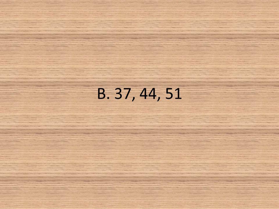 B. 37, 44, 51