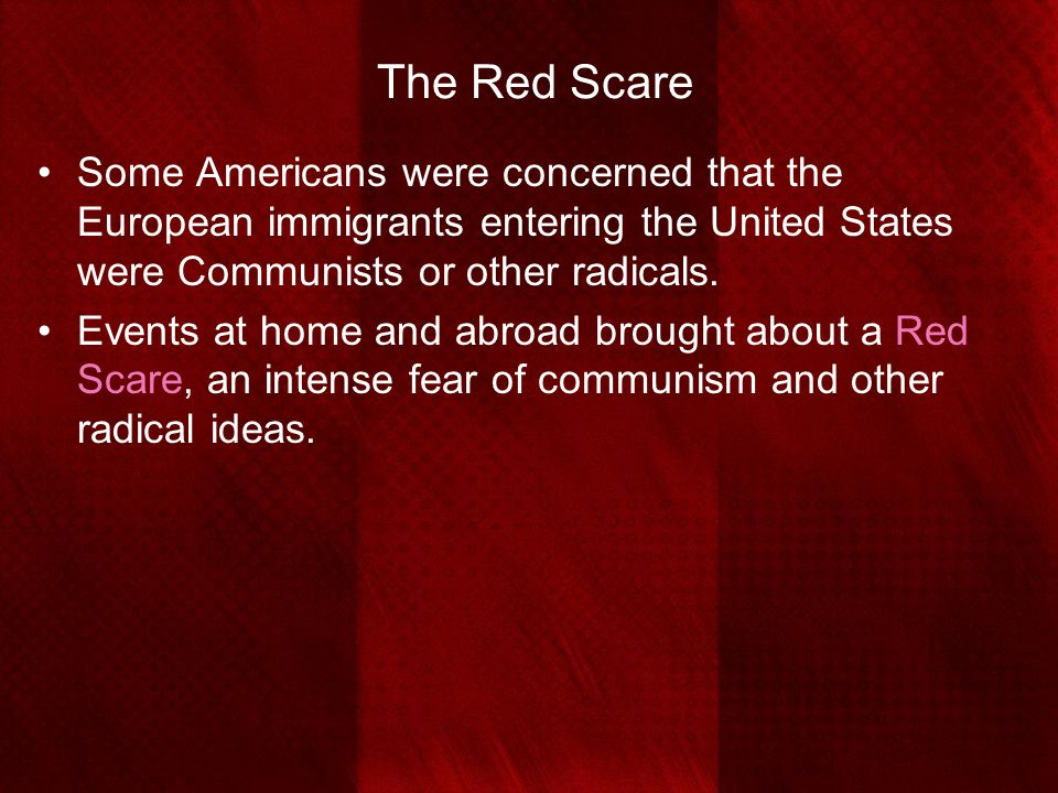 The Red Scare Some Americans were concerned that the European immigrants entering the United States were Communists or other radicals.