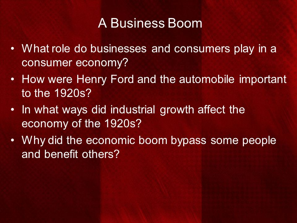 A Business Boom What role do businesses and consumers play in a consumer economy How were Henry Ford and the automobile important to the 1920s