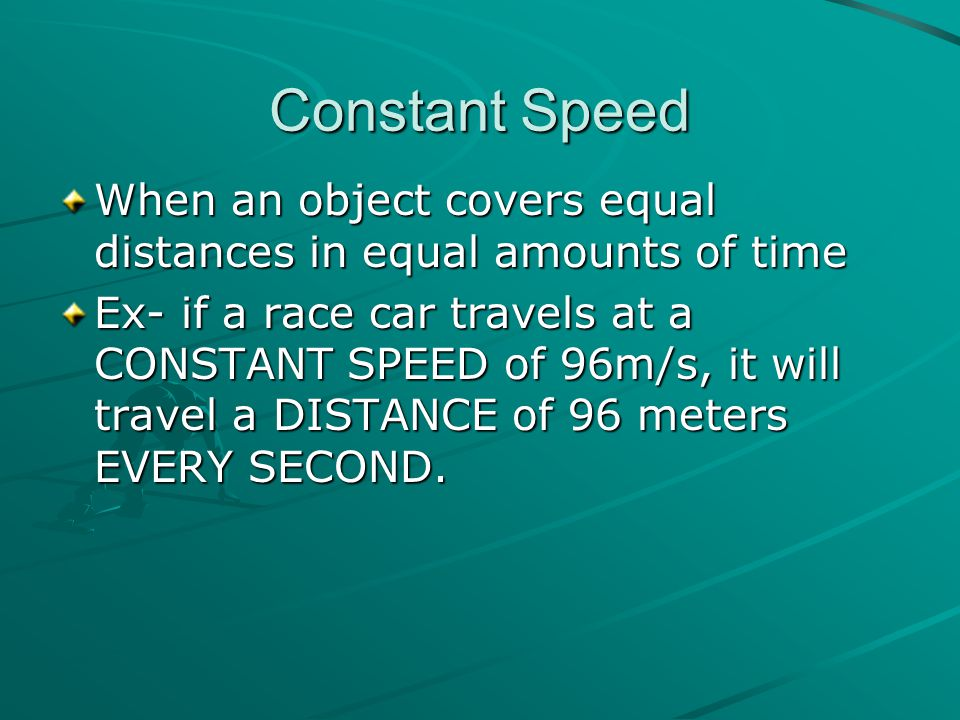 Constant Speed When an object covers equal distances in equal amounts of time.
