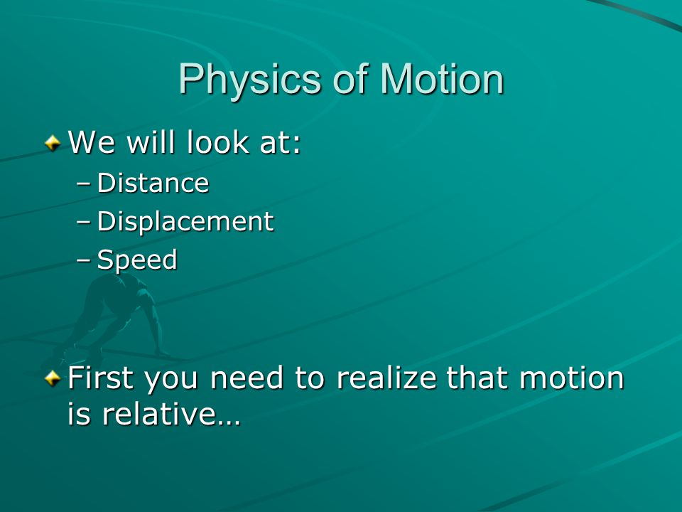 Physics of Motion We will look at: