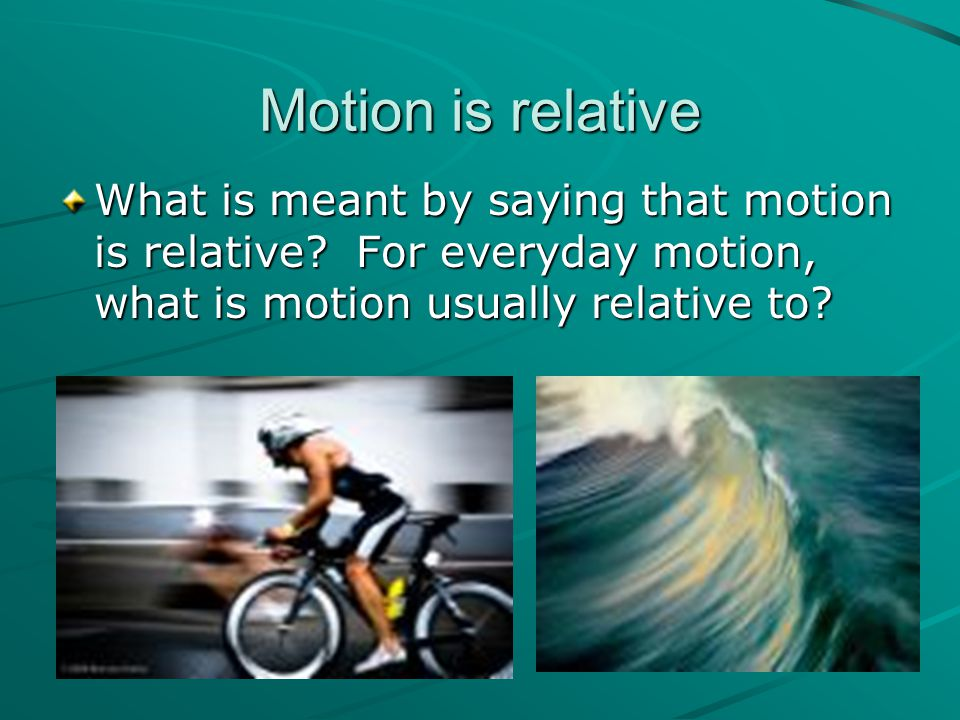 Motion is relative What is meant by saying that motion is relative.