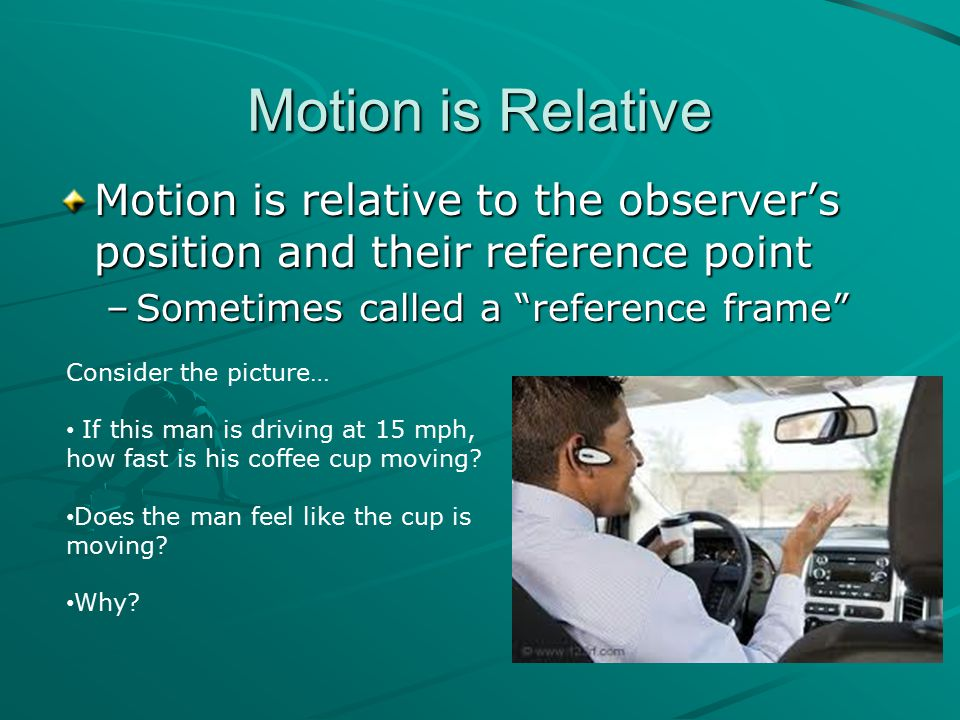 Motion is Relative Motion is relative to the observer's position and their reference point. Sometimes called a reference frame