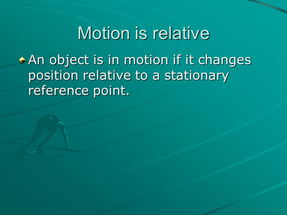 Motion is relative An object is in motion if it changes position relative to a stationary reference point.