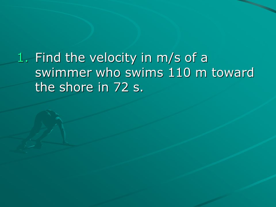Find the velocity in m/s of a swimmer who swims 110 m toward the shore in 72 s.