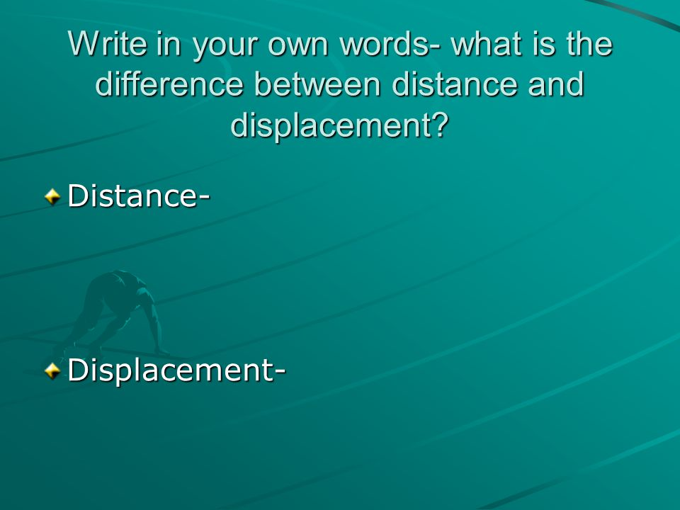 Write in your own words- what is the difference between distance and displacement