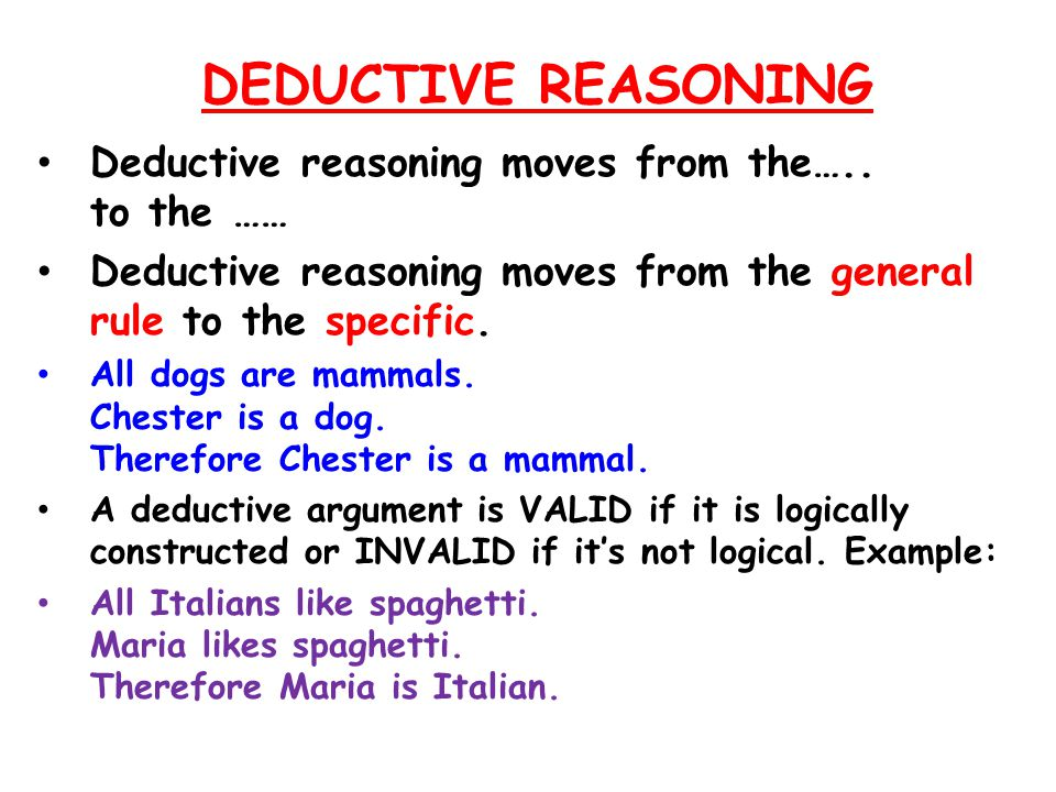 DEDUCTIVE REASONING Deductive reasoning moves from the….. to the ……