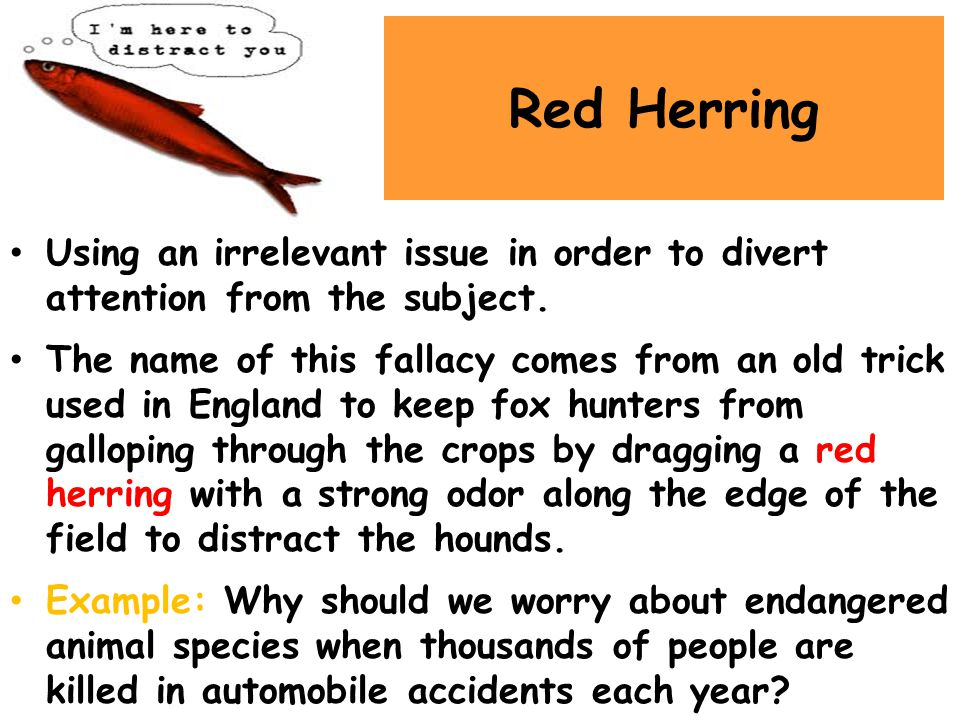Red Herring Using an irrelevant issue in order to divert attention from the subject.