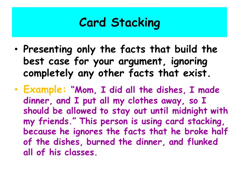 Card Stacking Presenting only the facts that build the best case for your argument, ignoring completely any other facts that exist.