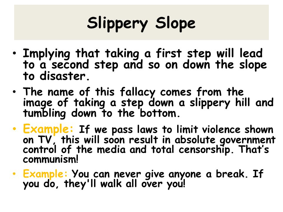Slippery Slope Implying that taking a first step will lead to a second step and so on down the slope to disaster.
